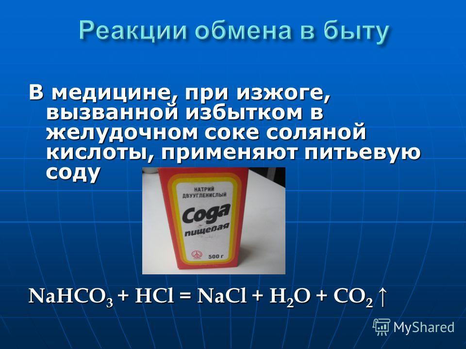 В медицине, при изжоге, вызванной избытком в желудочном соке соляной кислоты, применяют питьевую соду NaHCO 3 + HCl = NaCl + H 2 O + CO 2 NaHCO 3 + HCl = NaCl + H 2 O + CO 2