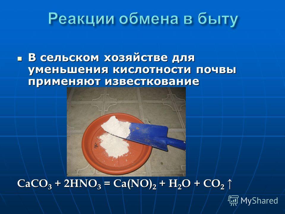 В сельском хозяйстве для уменьшения кислотности почвы применяют известкование В сельском хозяйстве для уменьшения кислотности почвы применяют известкование CaCO 3 + 2HNO 3 = Ca(NO) 2 + H 2 O + CO 2 CaCO 3 + 2HNO 3 = Ca(NO) 2 + H 2 O + CO 2