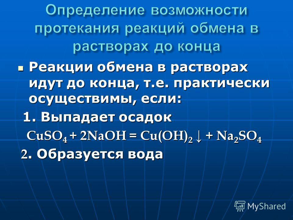 Реакции обмена в растворах идут до конца, т.е. практически осуществимы, если: Реакции обмена в растворах идут до конца, т.е. практически осуществимы, если: 1. Выпадает осадок 1. Выпадает осадок СuSO 4 + 2NaOH = Cu(OH) 2 + Na 2 SO 4 СuSO 4 + 2NaOH = C