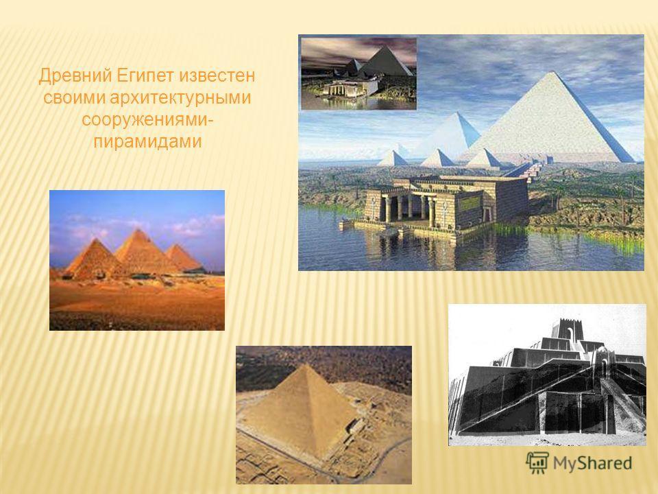 Древний Египет известен своими архитектурными сооружениями- пирамидами