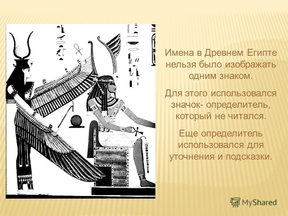 Имена в Древнем Египте нельзя было изображать одним знаком. Для этого использовался значок- определитель, который не читался. Еще определитель использовался для уточнения и подсказки.