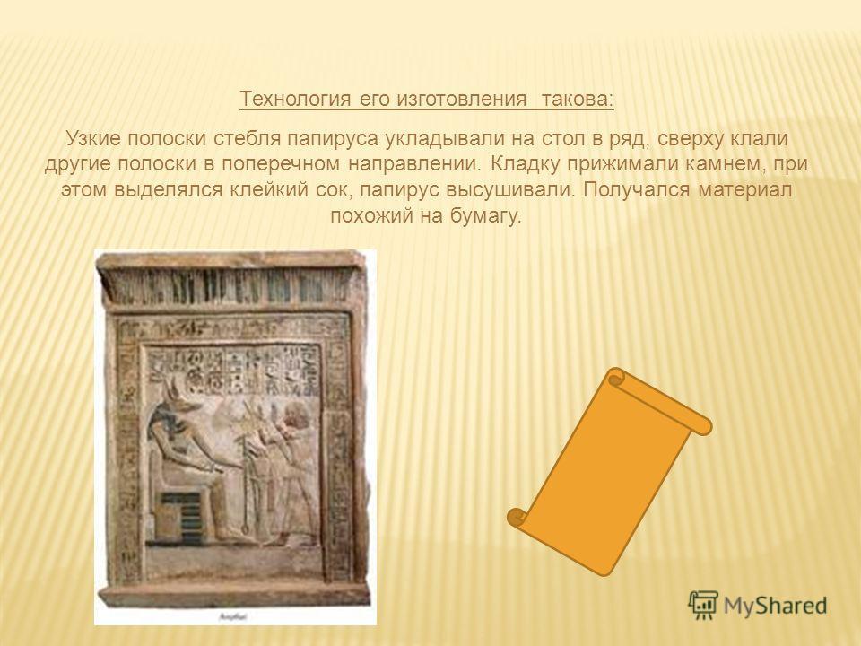 Технология его изготовления такова: Узкие полоски стебля папируса укладывали на стол в ряд, сверху клали другие полоски в поперечном направлении. Кладку прижимали камнем, при этом выделялся клейкий сок, папирус высушивали. Получался материал похожий