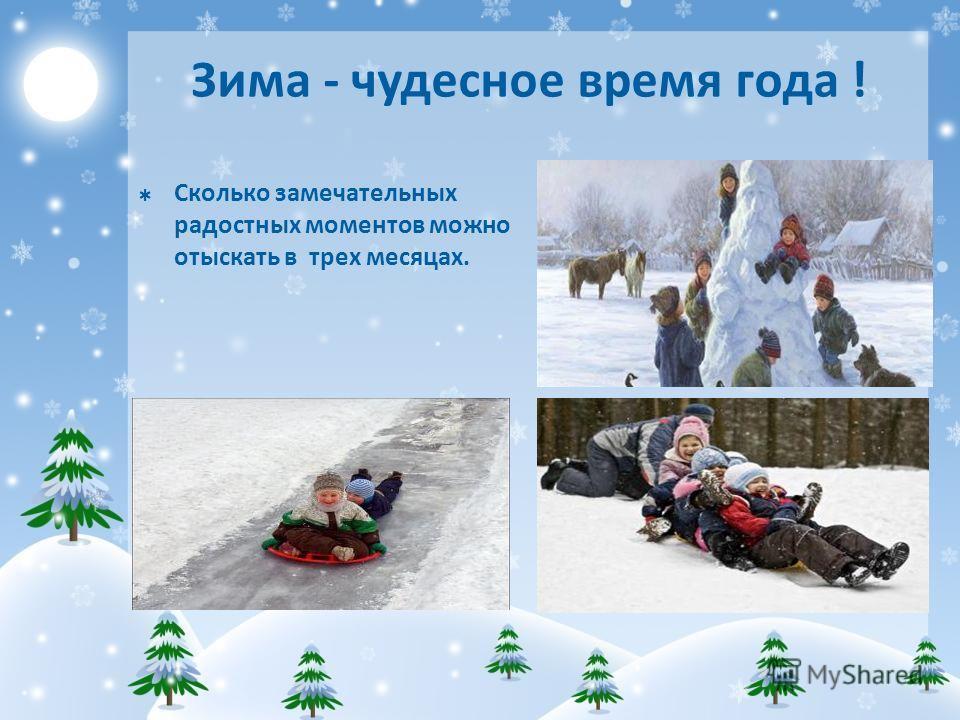 Зима - чудесное время года ! Сколько замечательных радостных моментов можно отыскать в трех месяцах.