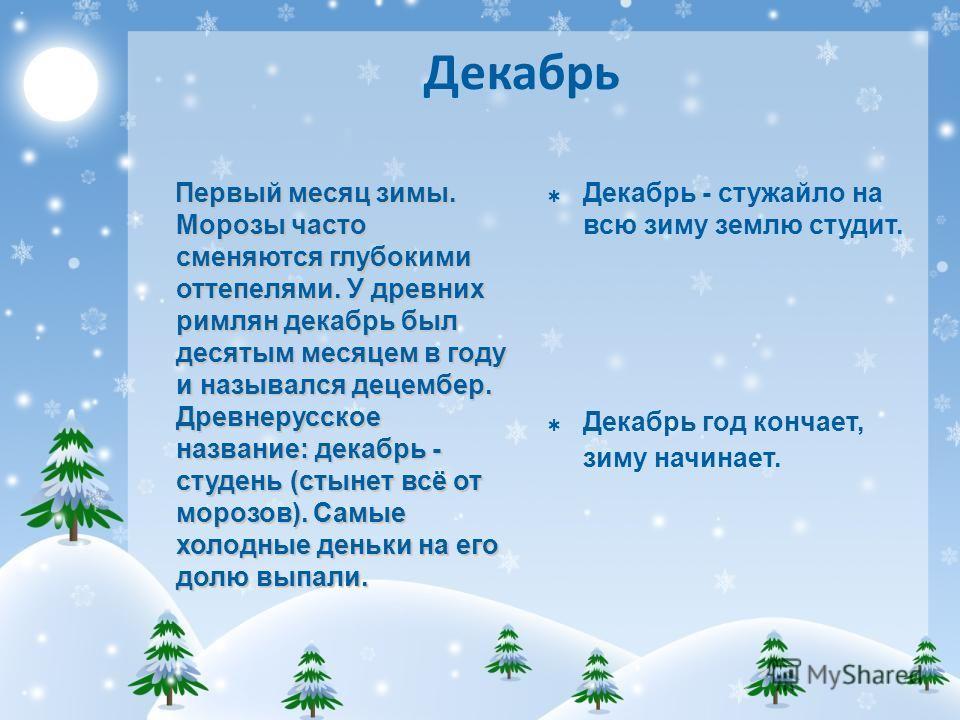 Декабрь Первый месяц зимы. Морозы часто сменяются глубокими оттепелями. У древних римлян декабрь был десятым месяцем в году и назывался децембер. Древнерусское название: декабрь - студень (стынет всё от морозов). Самые холодные деньки на его долю вып