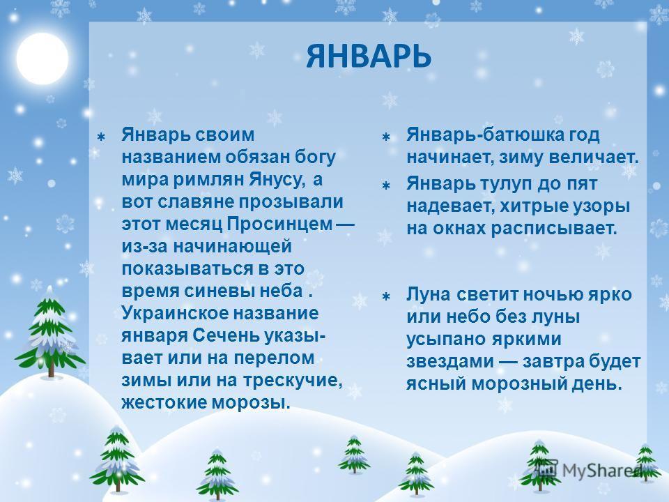 ЯНВАРЬ Январь своим названием обязан богу мира римлян Янусу, а вот славяне прозывали этот месяц Просинцем из-за начинающей показываться в это время синевы неба. Украинское название января Сечень указы- вает или на перелом зимы или на трескучие, жесто