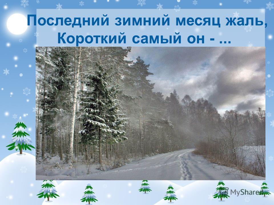 Последний зимний месяц жаль, Короткий самый он -...