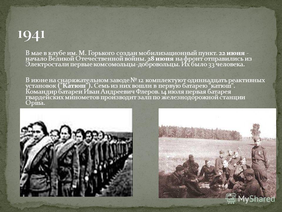 В мае в клубе им. М. Горького создан мобилизационный пункт. 22 июня - начало Великой Отечественной войны. 28 июня на фронт отправились из Электростали первые комсомольцы-добровольцы. Их было 33 человека. В июне на снаряжательном заводе 12 комплектуют