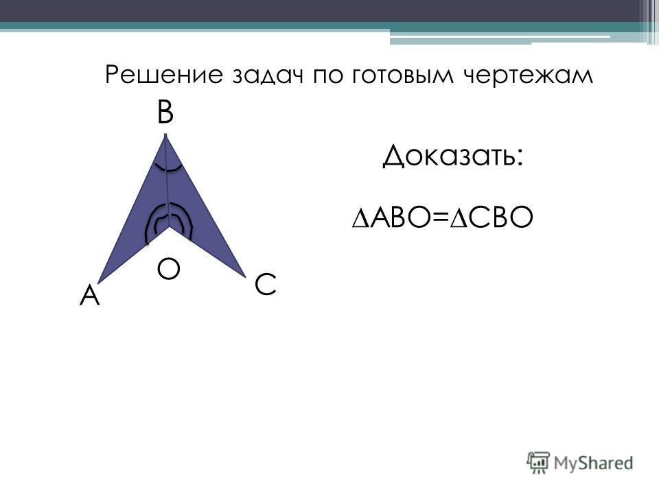Решение задач по готовым чертежам А С В О Доказать: АВО=СВО