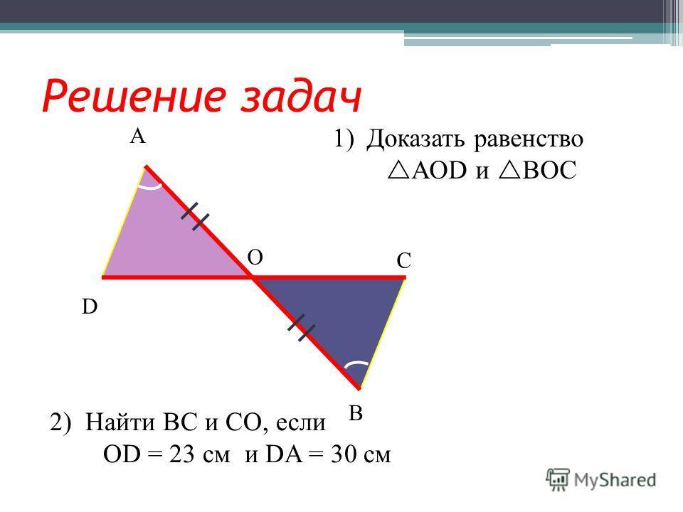 Решение задач А В С D О 1)Доказать равенство AOD и BОC 2) Найти ВС и СО, если ОD = 23 см и DA = 30 см