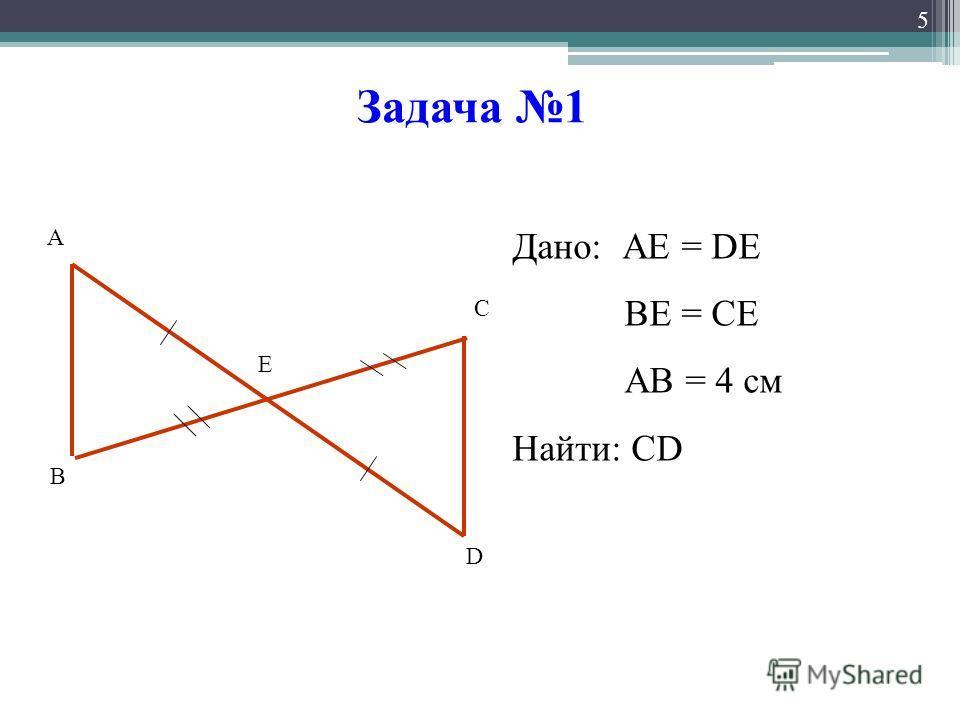 Задача 1 5 А В С D Е Дано: АЕ = DE ВЕ = СЕ АВ = 4 см Найти: СD