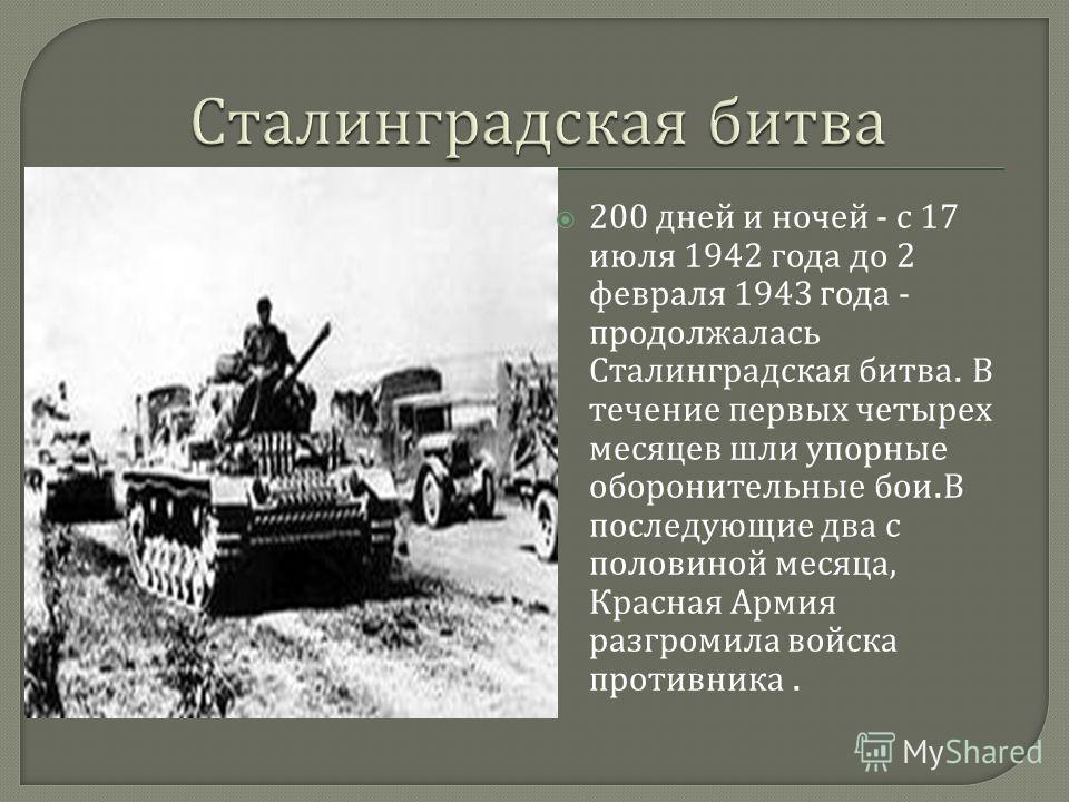 200 дней и ночей - с 17 июля 1942 года до 2 февраля 1943 года - продолжалась Сталинградская битва. В течение первых четырех месяцев шли упорные оборонительные бои. В последующие два с половиной месяца, Красная Армия разгромила войска противника.