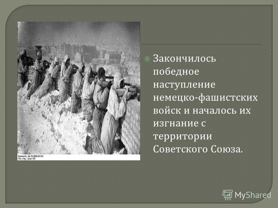 Закончилось победное наступление немецко - фашистских войск и началось их изгнание с территории Советского Союза.