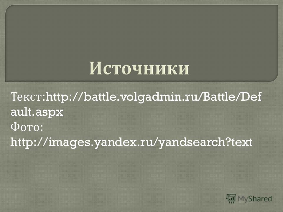 Текст :http://battle.volgadmin.ru/Battle/Def ault.aspx Фото : http://images.yandex.ru/yandsearch?text