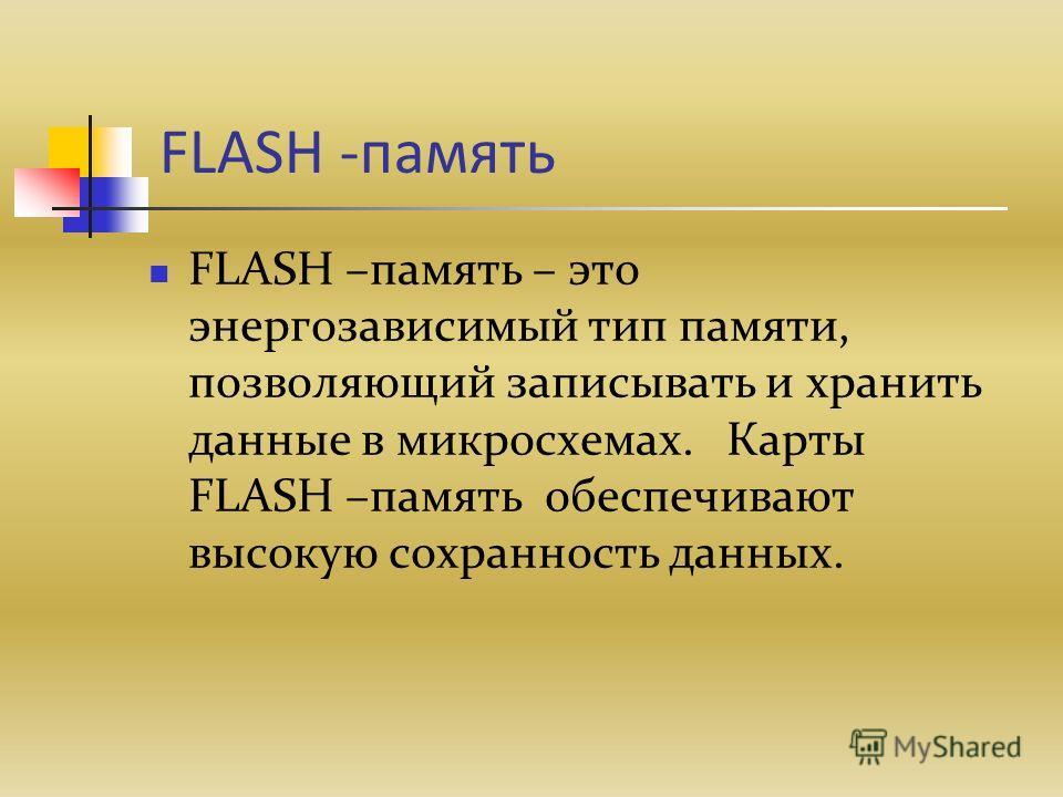 FLASH -память FLASH –память – это энергозависимый тип памяти, позволяющий записывать и хранить данные в микросхемах. Карты FLASH –память обеспечивают высокую сохранность данных.