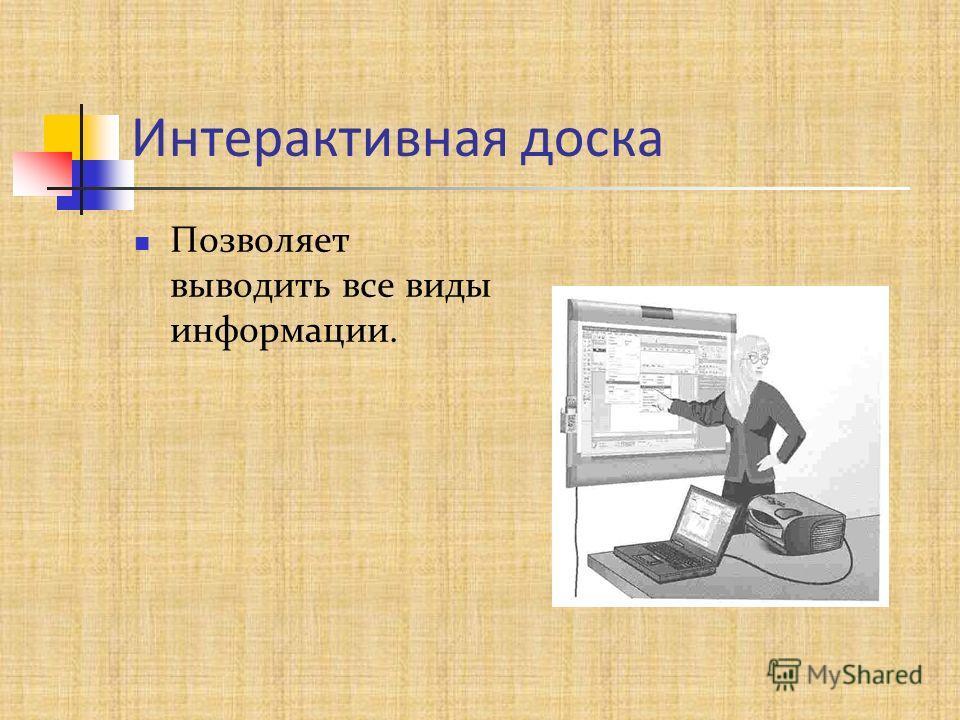 Интерактивная доска Позволяет выводить все виды информации.