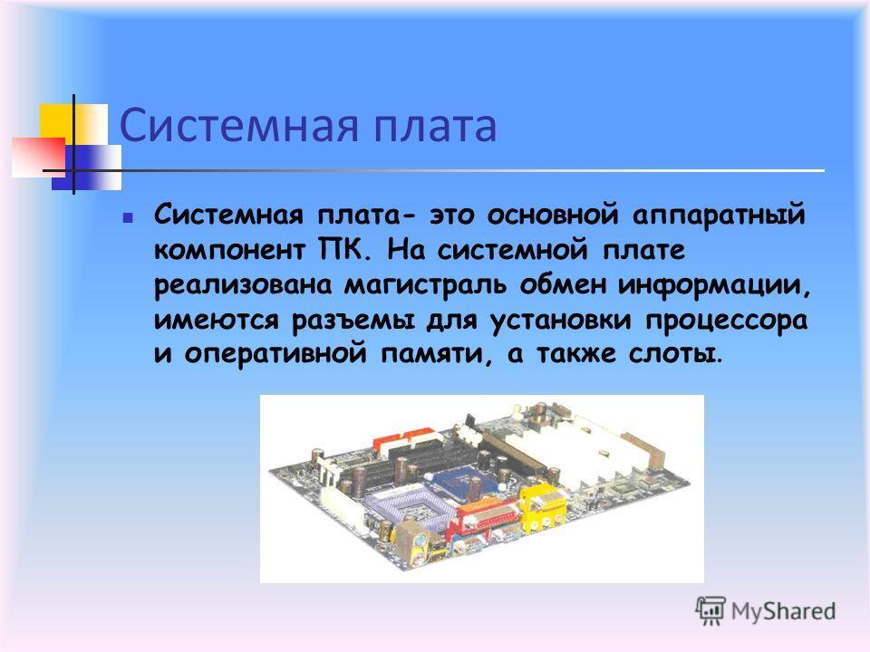 Системная плата Системная плата- это основной аппаратный компонент ПК. На системной плате реализована магистраль обмен информации, имеются разъемы для установки процессора и оперативной памяти, а также слоты.