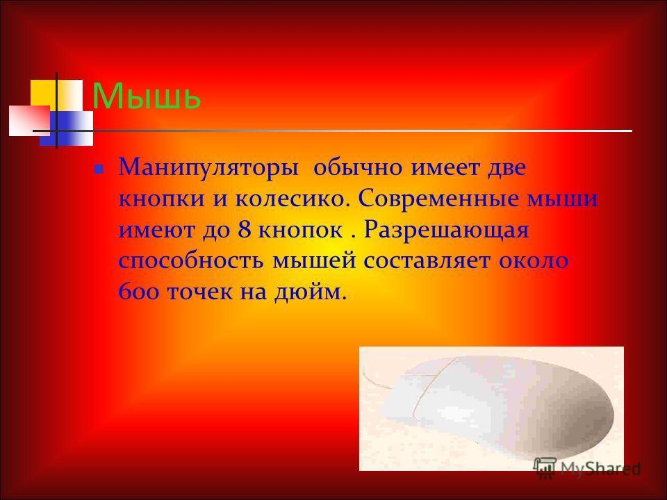 Мышь Манипуляторы обычно имеет две кнопки и колесико. Современные мыши имеют до 8 кнопок. Разрешающая способность мышей составляет около 600 точек на дюйм.