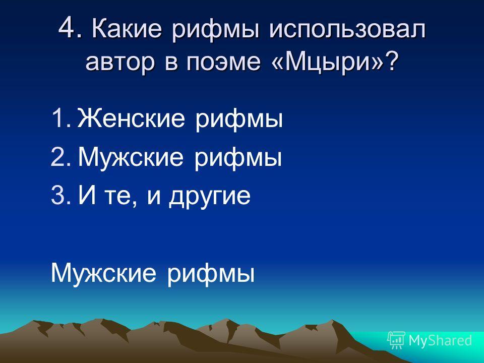 4. Какие рифмы использовал автор в поэме «Мцыри»? 1.Женские рифмы 2.Мужские рифмы 3.И те, и другие Мужские рифмы