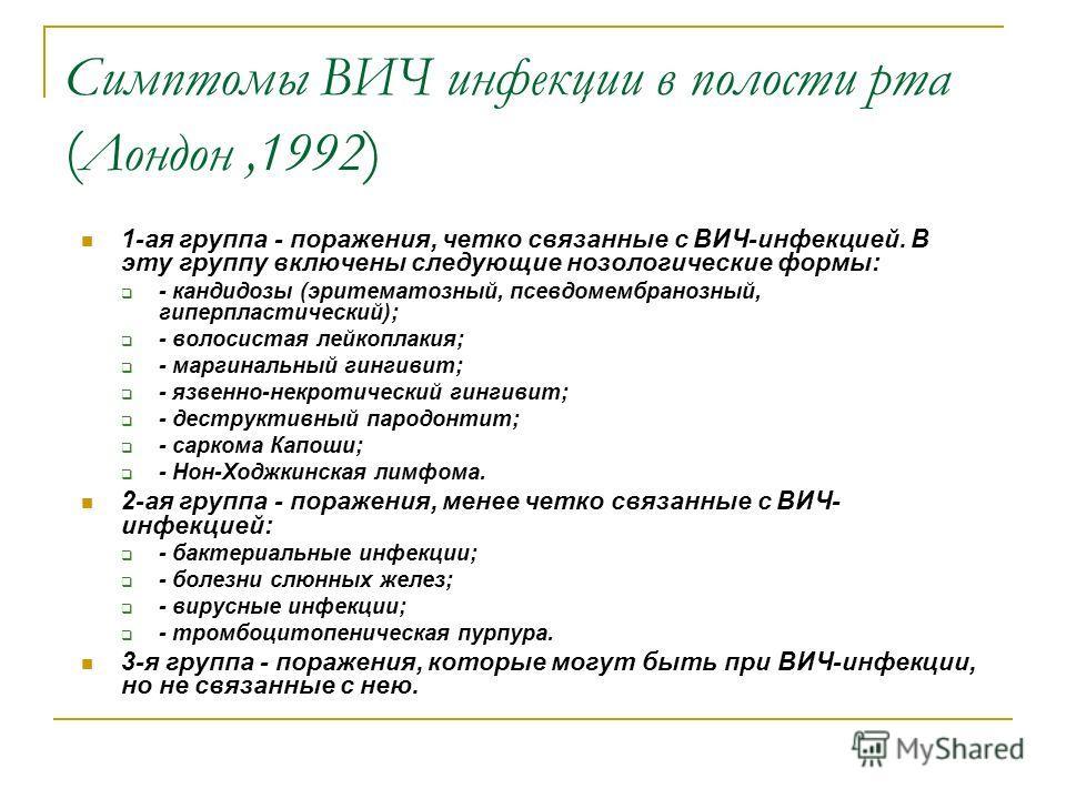 Симптомы ВИЧ инфекции в полости рта ( Лондон,1992 ) 1-ая группа - поражения, четко связанные с ВИЧ-инфекцией. В эту группу включены следующие нозологические формы: - кандидозы (эритематозный, псевдомембранозный, гиперпластический); - волосистая лейко