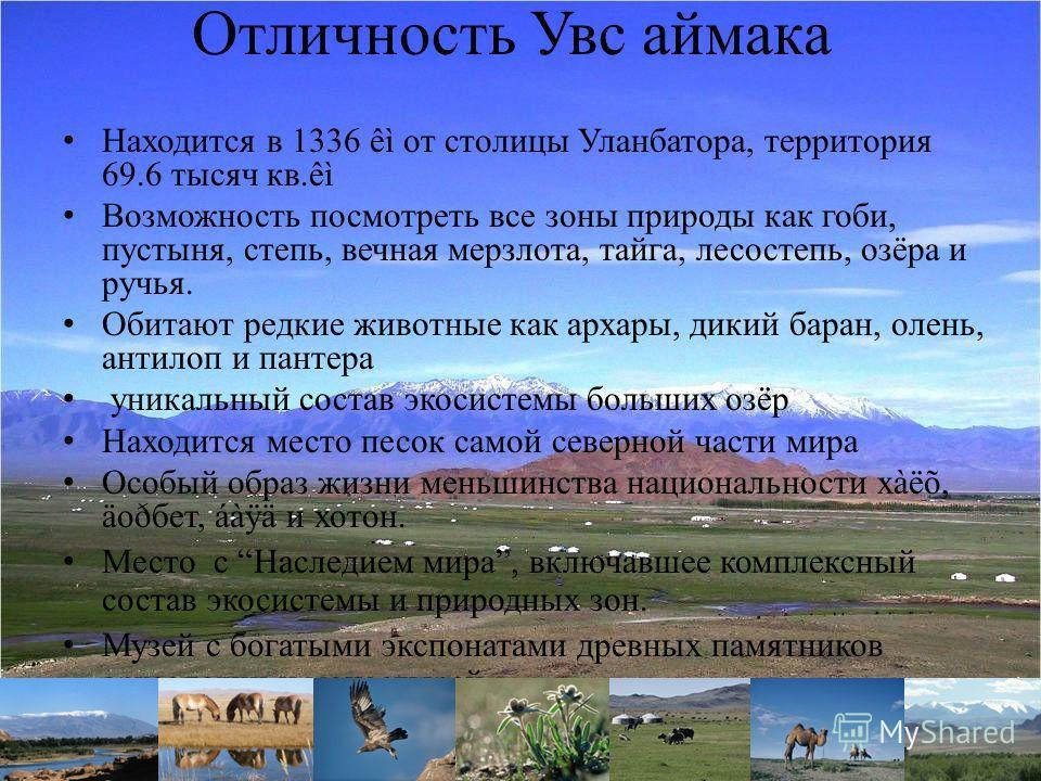 Отличность Увс аймака Находится в 1336 êì от столицы Уланбатора, территория 69.6 тысяч кв.êì Возможность посмотреть все зоны природы как гоби, пустыня, степь, вечная мерзлота, тайга, лесостепь, озёра и ручья. Обитают редкие животные как архары, дикий