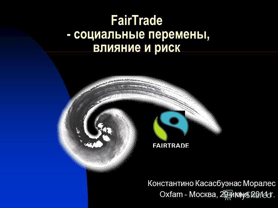 FairTrade - социальные перемены, влияние и риск Константино Касасбуэнас Моралес Oxfam - Москва, 29 июня 2011 г.