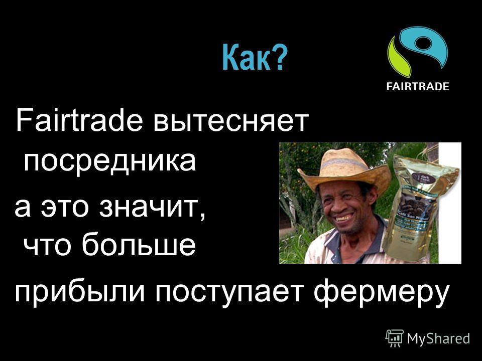 Как? Fairtrade вытесняет посредника а это значит, что больше прибыли поступает фермеру