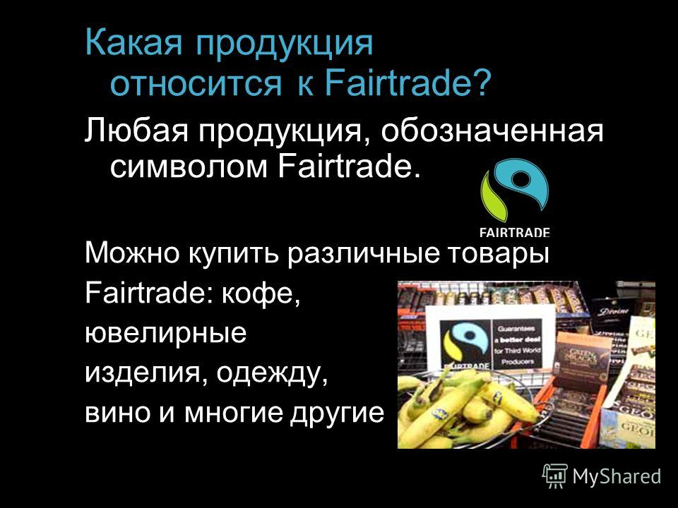 Какая продукция относится к Fairtrade? Любая продукция, обозначенная символом Fairtrade. Можно купить различные товары Fairtrade: кофе, ювелирные изделия, одежду, вино и многие другие