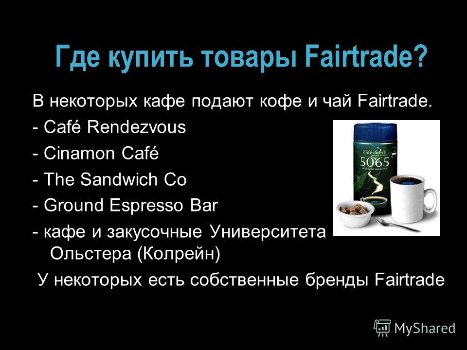 Где купить товары Fairtrade? В некоторых кафе подают кофе и чай Fairtrade. - Café Rendezvous - Cinamon Café - The Sandwich Co - Ground Espresso Bar - кафе и закусочные Университета Ольстера (Колрейн) У некоторых есть собственные бренды Fairtrade