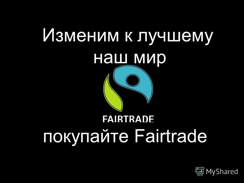 Изменим к лучшему наш мир покупайте Fairtrade