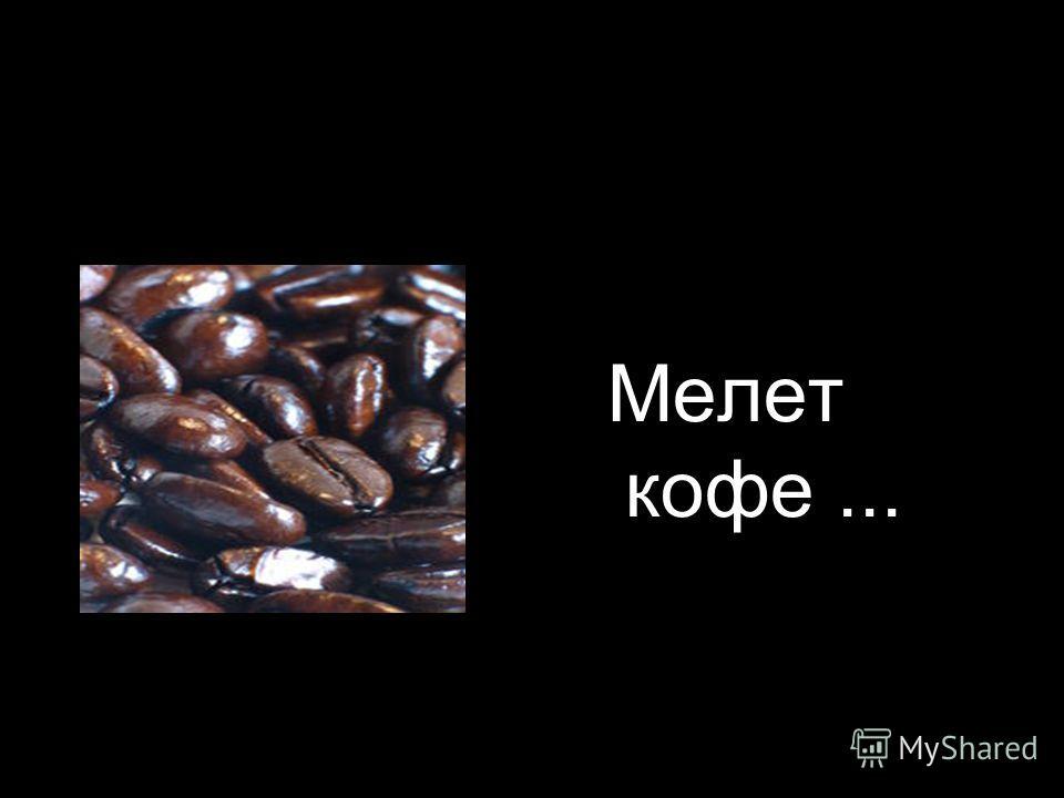 Мелет кофе...