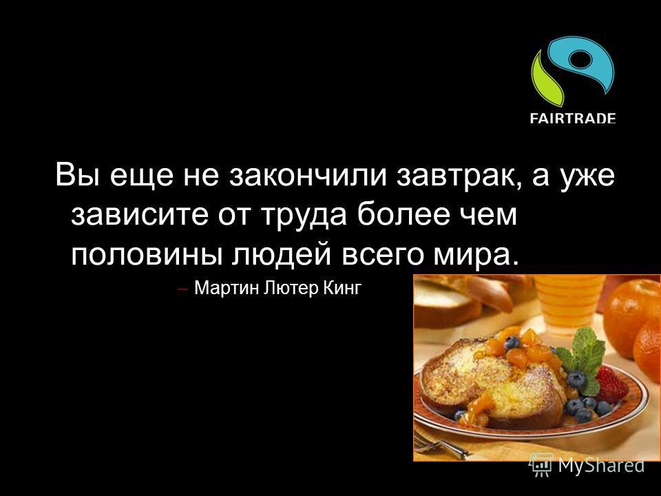 Вы еще не закончили завтрак, а уже зависите от труда более чем половины людей всего мира. –Мартин Лютер Кинг