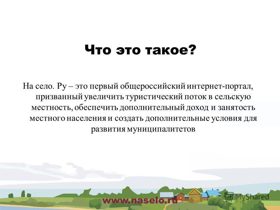 www.naselo.ru Что это такое? На село. Ру – это первый общероссийский интернет-портал, призванный увеличить туристический поток в сельскую местность, обеспечить дополнительный доход и занятость местного населения и создать дополнительные условия для р