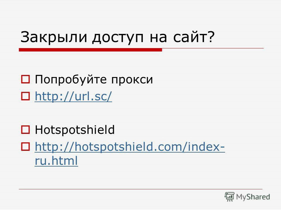Закрыли доступ на сайт? Попробуйте прокси http://url.sc/ Ноtspotshield http://hotspotshield.com/index- ru.html http://hotspotshield.com/index- ru.html