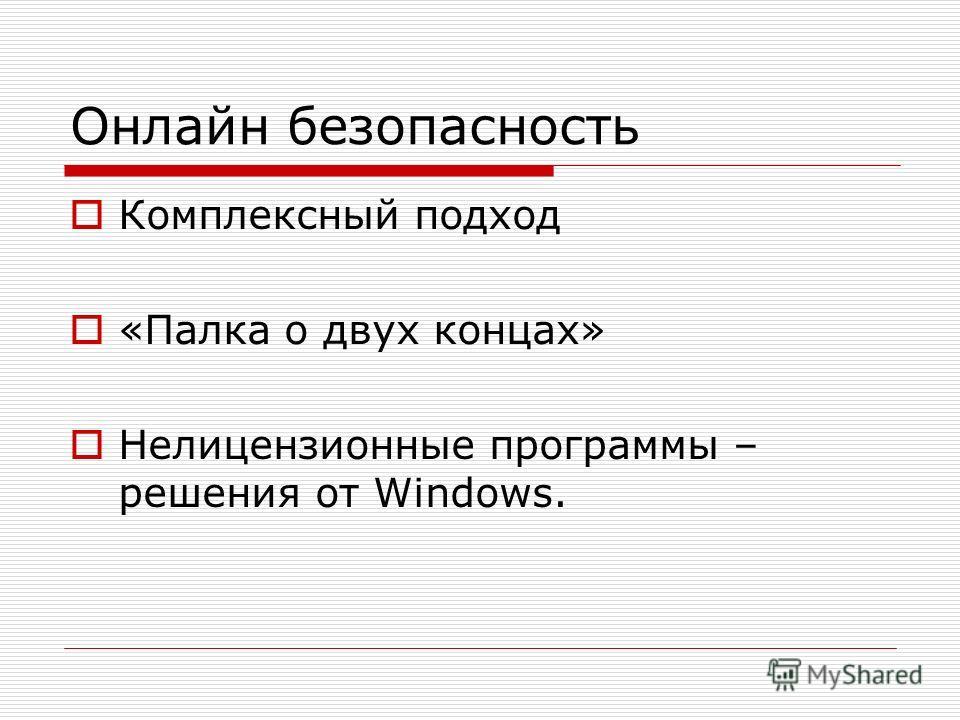 Онлайн безопасность Комплексный подход «Палка о двух концах» Нелицензионные программы – решения от Windows.