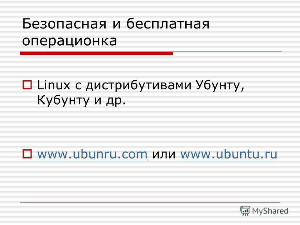 Безопасная и бесплатная операционка Linux c дистрибутивами Убунту, Кубунту и др. www.ubunru.com или www.ubuntu.ru www.ubunru.comwww.ubuntu.ru