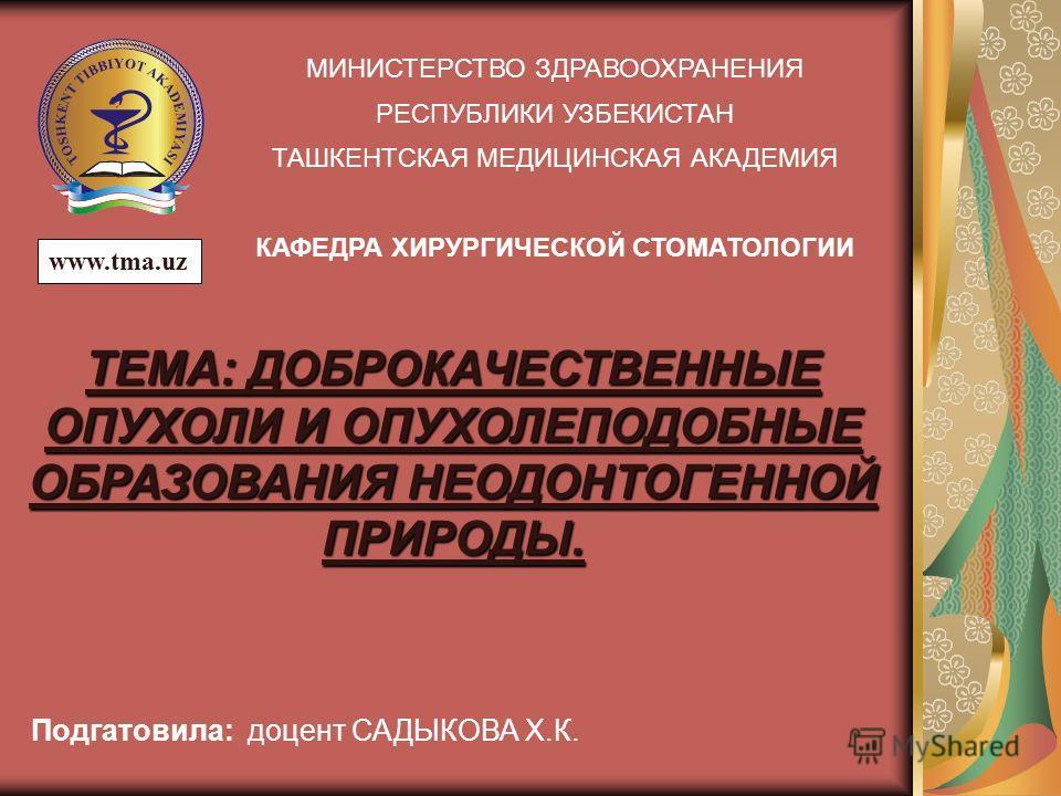 МИНИСТЕРСТВО ЗДРАВООХРАНЕНИЯ РЕСПУБЛИКИ УЗБЕКИСТАН ТАШКЕНТСКАЯ МЕДИЦИНСКАЯ АКАДЕМИЯ КАФЕДРА ХИРУРГИЧЕСКОЙ СТОМАТОЛОГИИ Подгатовила: доцент САДЫКОВА Х.К. ТЕМА: ДОБРОКАЧЕСТВЕННЫЕ ОПУХОЛИ И ОПУХОЛЕПОДОБНЫЕ ОБРАЗОВАНИЯ НЕОДОНТОГЕННОЙ ПРИРОДЫ. www.tma.uz