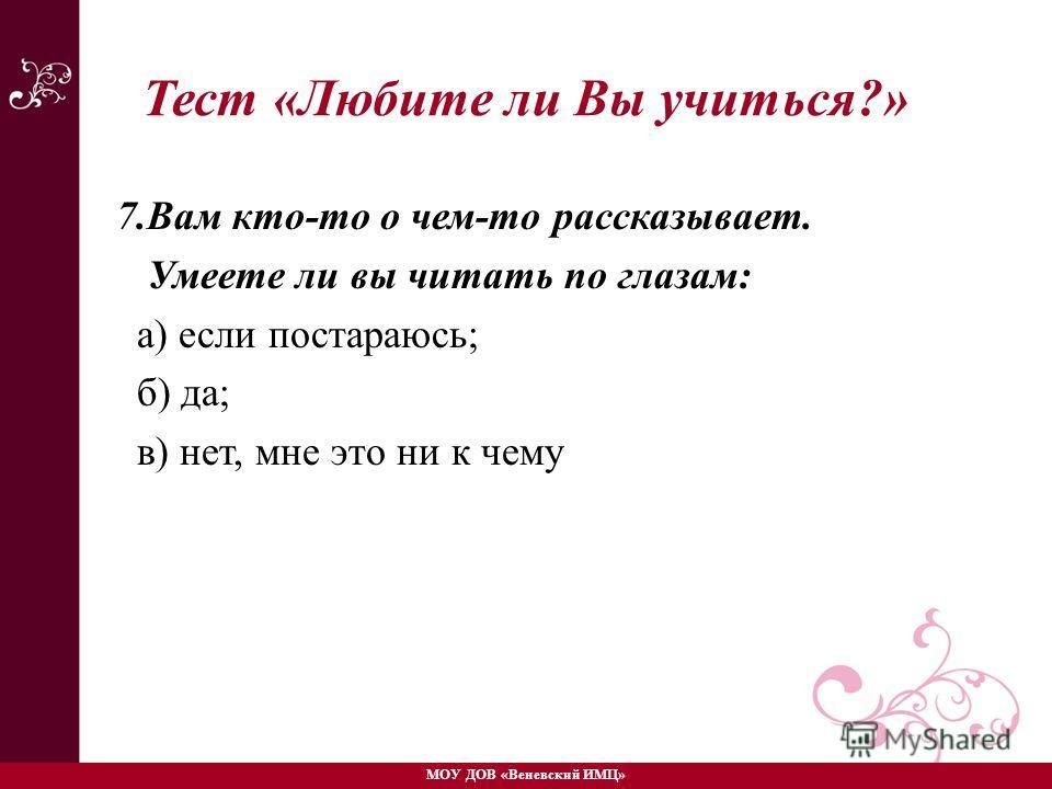 7.Вам кто-то о чем-то рассказывает. Умеете ли вы читать по глазам: а) если постараюсь; б) да; в) нет, мне это ни к чему МОУ ДОВ «Веневский ИМЦ» Тест «Любите ли Вы учиться?»