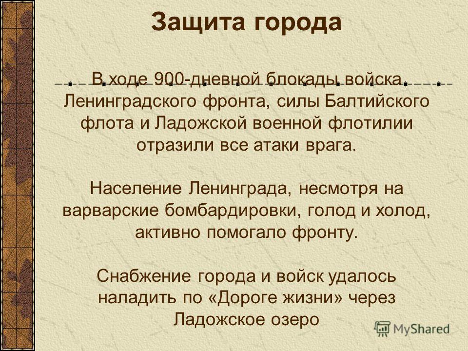 Защита города В ходе 900-дневной блокады войска Ленинградского фронта, силы Балтийского флота и Ладожской военной флотилии отразили все атаки врага. Население Ленинграда, несмотря на варварские бомбардировки, голод и холод, активно помогало фронту. С