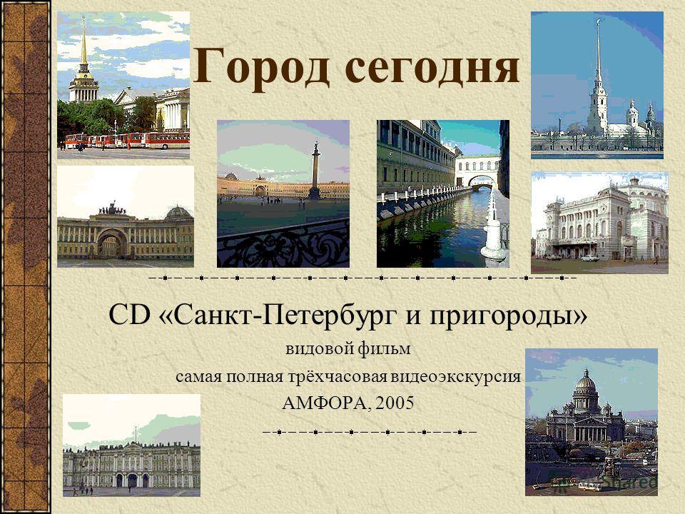 Город сегодня CD «Санкт-Петербург и пригороды» видовой фильм самая полная трёхчасовая видеоэкскурсия АМФОРА, 2005