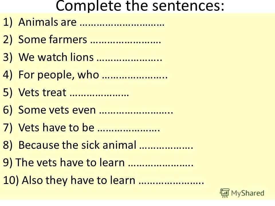 Complete the sentences: 1)Animals are ………………………… 2)Some farmers ……………………. 3)We watch lions ………………….. 4)For people, who ………………….. 5)Vets treat ………………… 6)Some vets even …………………….. 7)Vets have to be …………………. 8)Because the sick animal ………………. 9) The vets