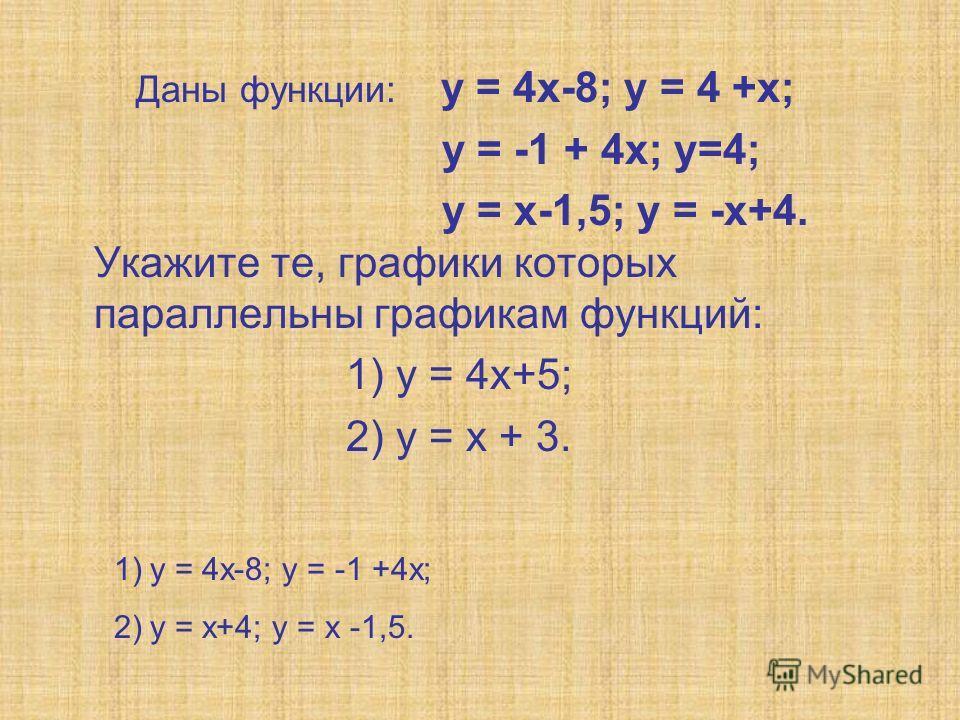 Даны функции: у = 4х-8; у = 4 +х; у = -1 + 4х; у=4; у = х-1,5; у = -х+4. Укажите те, графики которых параллельны графикам функций: 1) у = 4х+5; 2) у = х + 3. 1)у = 4х-8; у = -1 +4х; 2)у = х+4; у = х -1,5.