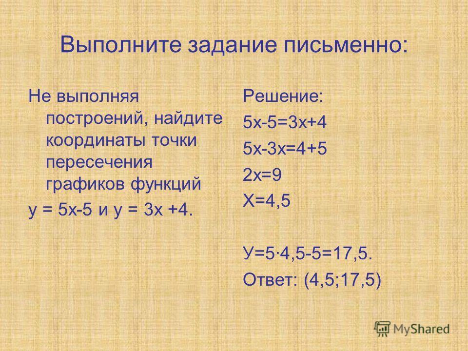 Выполните задание письменно: Не выполняя построений, найдите координаты точки пересечения графиков функций у = 5х-5 и у = 3х +4. Решение: 5х-5=3х+4 5х-3х=4+5 2х=9 Х=4,5 У=5·4,5-5=17,5. Ответ: (4,5;17,5)