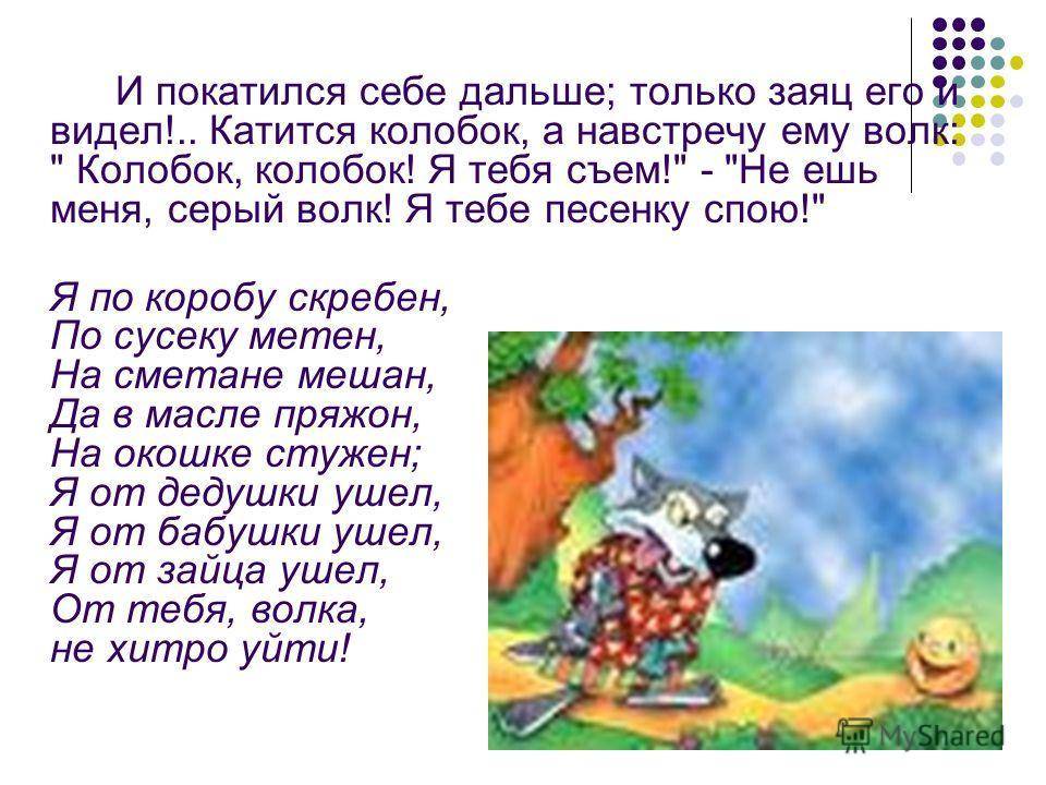 И покатился себе дальше; только заяц его и видел!.. Катится колобок, а навстречу ему волк: