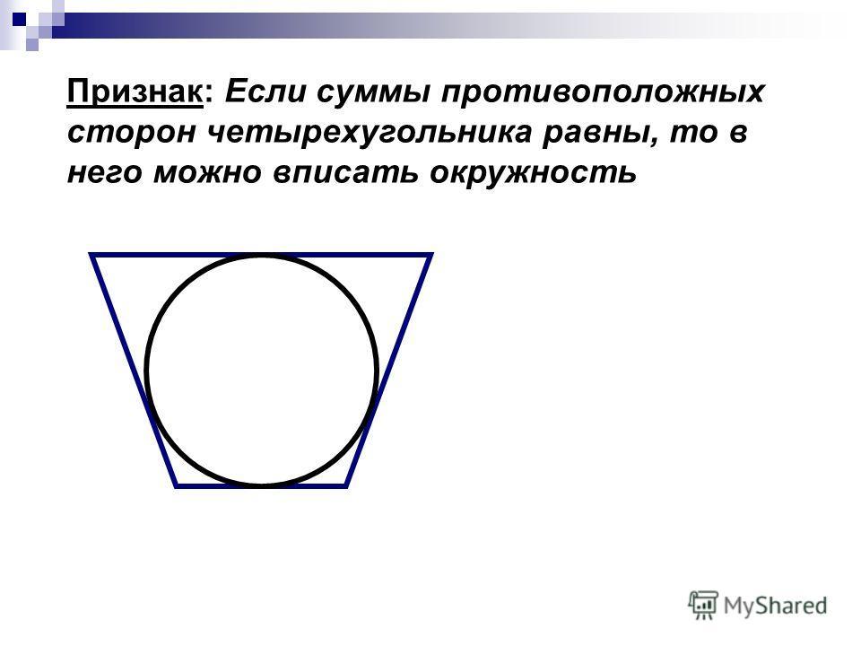 Признак: Если суммы противоположных сторон четырехугольника равны, то в него можно вписать окружность