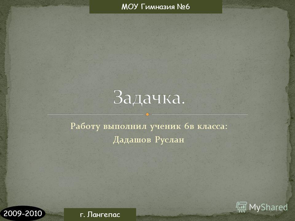 Работу выполнил ученик 6в класса: Дадашов Руслан МОУ Гимназия 6 2009-2010 г. Лангепас