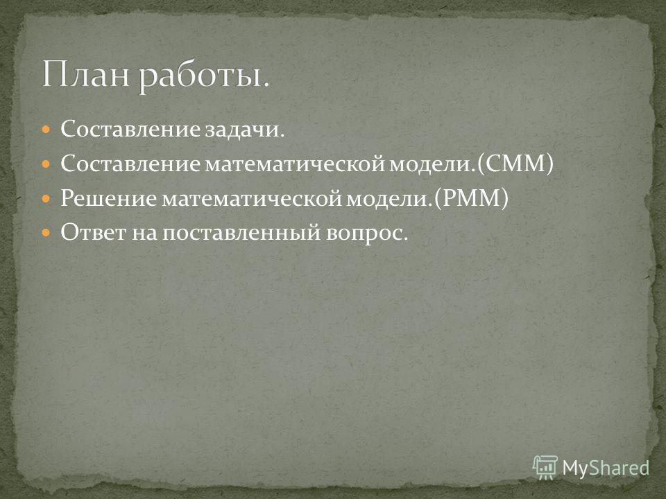 Составление задачи. Составление математической модели.(СММ) Решение математической модели.(РММ) Ответ на поставленный вопрос.
