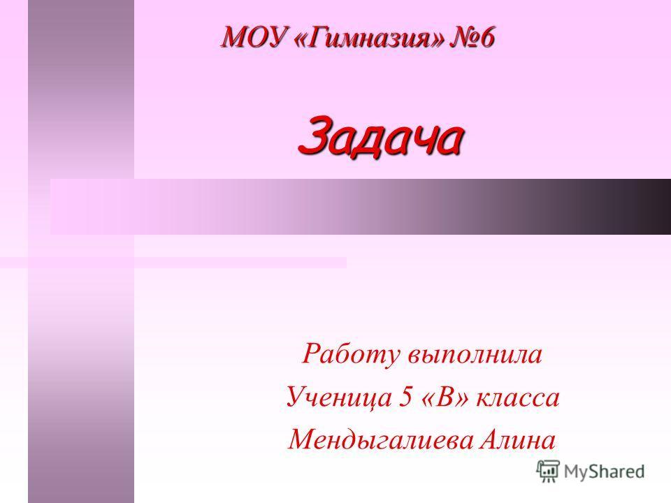 Задача Работу выполнила Ученица 5 «В» класса Мендыгалиева Алина МОУ «Гимназия» 6