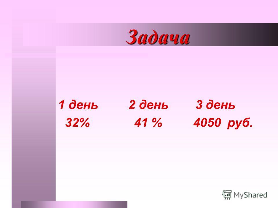 Задача Задача 1 день 2 день 3 день 32% 41 % 4050 руб.