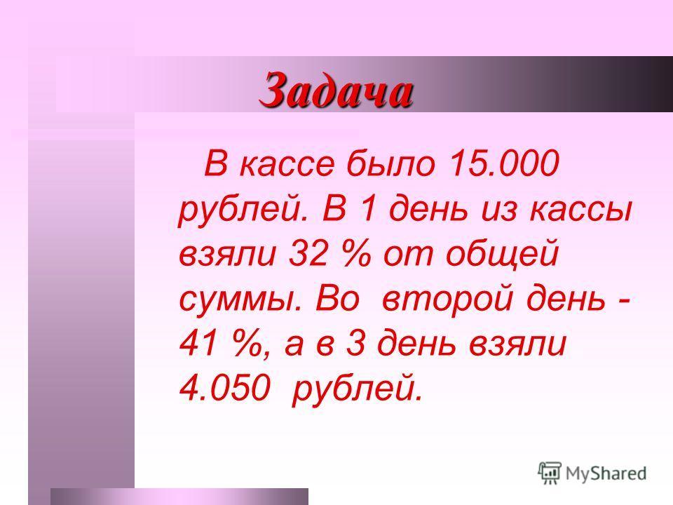 Задача В кассе было 15.000 рублей. В 1 день из кассы взяли 32 % от общей суммы. Во второй день - 41 %, а в 3 день взяли 4.050 рублей.