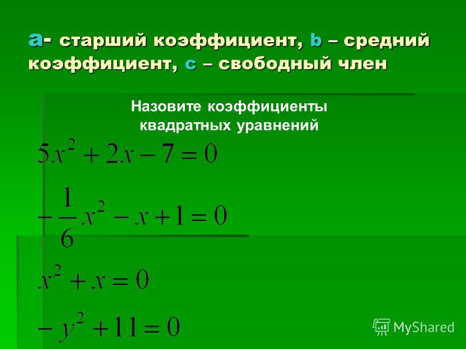 а- старший коэффициент, b – средний коэффициент, с – свободный член Назовите коэффициенты квадратных уравнений
